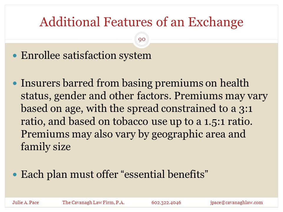 Additional Features of an Exchange Enrollee satisfaction system Insurers barred from basing premiums on health status, gender and other factors.
