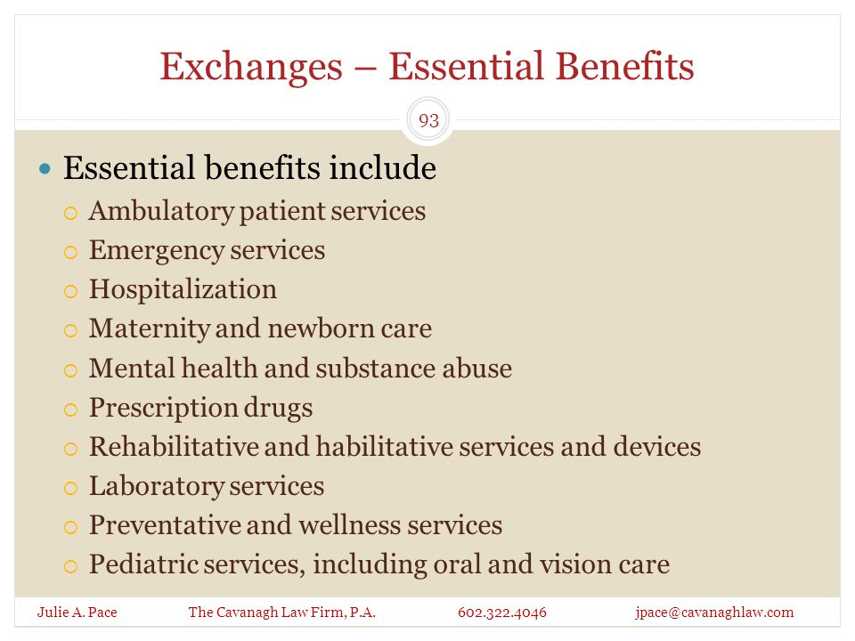 Exchanges – Essential Benefits Essential benefits include  Ambulatory patient services  Emergency services  Hospitalization  Maternity and newborn care  Mental health and substance abuse  Prescription drugs  Rehabilitative and habilitative services and devices  Laboratory services  Preventative and wellness services  Pediatric services, including oral and vision care Julie A.