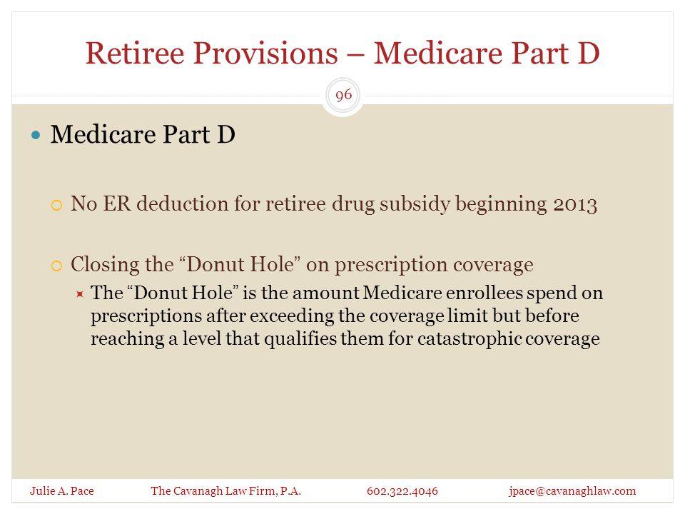 Retiree Provisions – Medicare Part D Julie A. Pace The Cavanagh Law Firm, P.A. 602.322.4046 jpace@cavanaghlaw.com Medicare Part D  No ER deduction fo