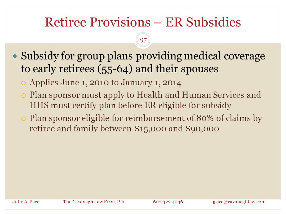 Retiree Provisions – ER Subsidies Subsidy for group plans providing medical coverage to early retirees (55-64) and their spouses  Applies June 1, 2010 to January 1, 2014  Plan sponsor must apply to Health and Human Services and HHS must certify plan before ER eligible for subsidy  Plan sponsor eligible for reimbursement of 80% of claims by retiree and family between $15,000 and $90,000 Julie A.