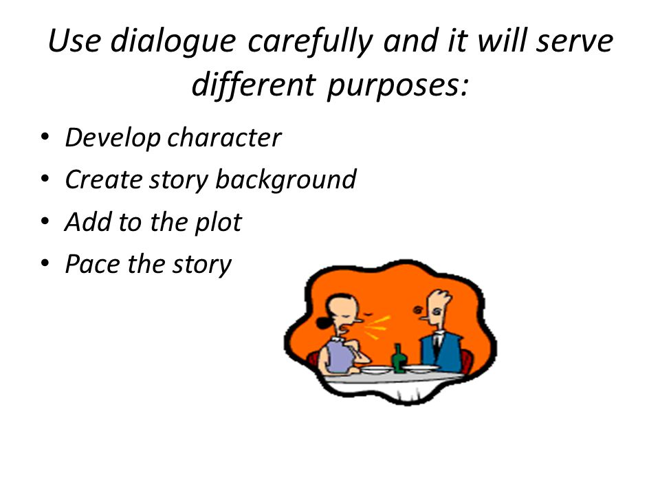 Use dialogue carefully and it will serve different purposes: Develop character Create story background Add to the plot Pace the story