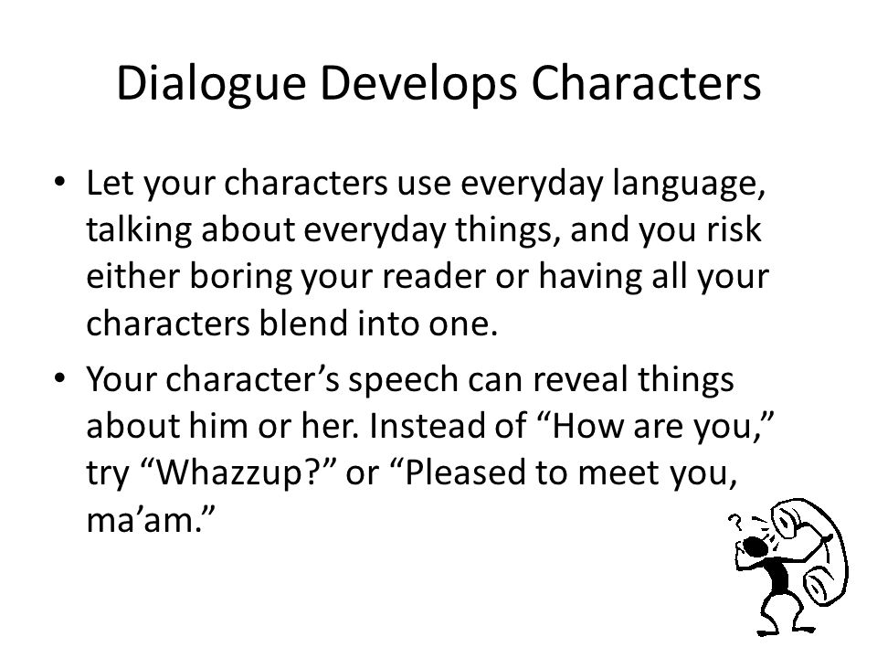 Dialogue Develops Characters Let your characters use everyday language, talking about everyday things, and you risk either boring your reader or having all your characters blend into one.