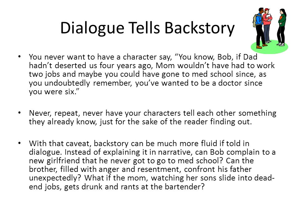 Dialogue Tells Backstory You never want to have a character say, You know, Bob, if Dad hadn't deserted us four years ago, Mom wouldn't have had to work two jobs and maybe you could have gone to med school since, as you undoubtedly remember, you've wanted to be a doctor since you were six. Never, repeat, never have your characters tell each other something they already know, just for the sake of the reader finding out.