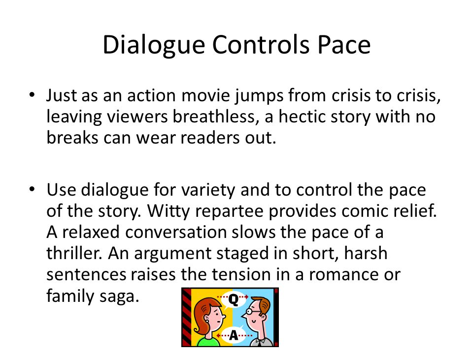 Dialogue Controls Pace Just as an action movie jumps from crisis to crisis, leaving viewers breathless, a hectic story with no breaks can wear readers out.