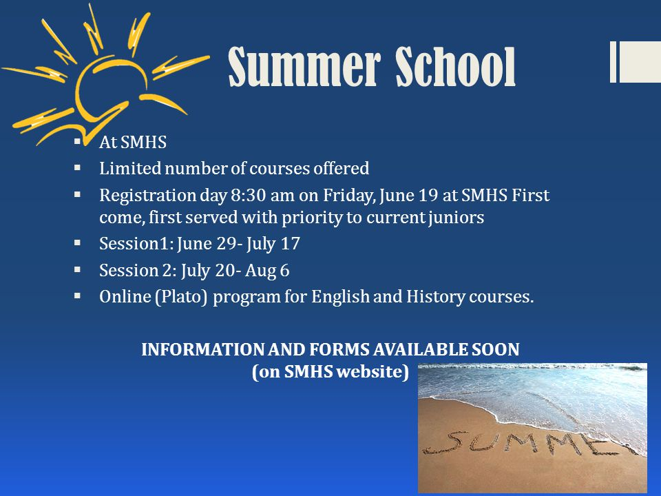 Summer School  At SMHS  Limited number of courses offered  Registration day 8:30 am on Friday, June 19 at SMHS First come, first served with priority to current juniors  Session1: June 29- July 17  Session 2: July 20- Aug 6  Online (Plato) program for English and History courses.