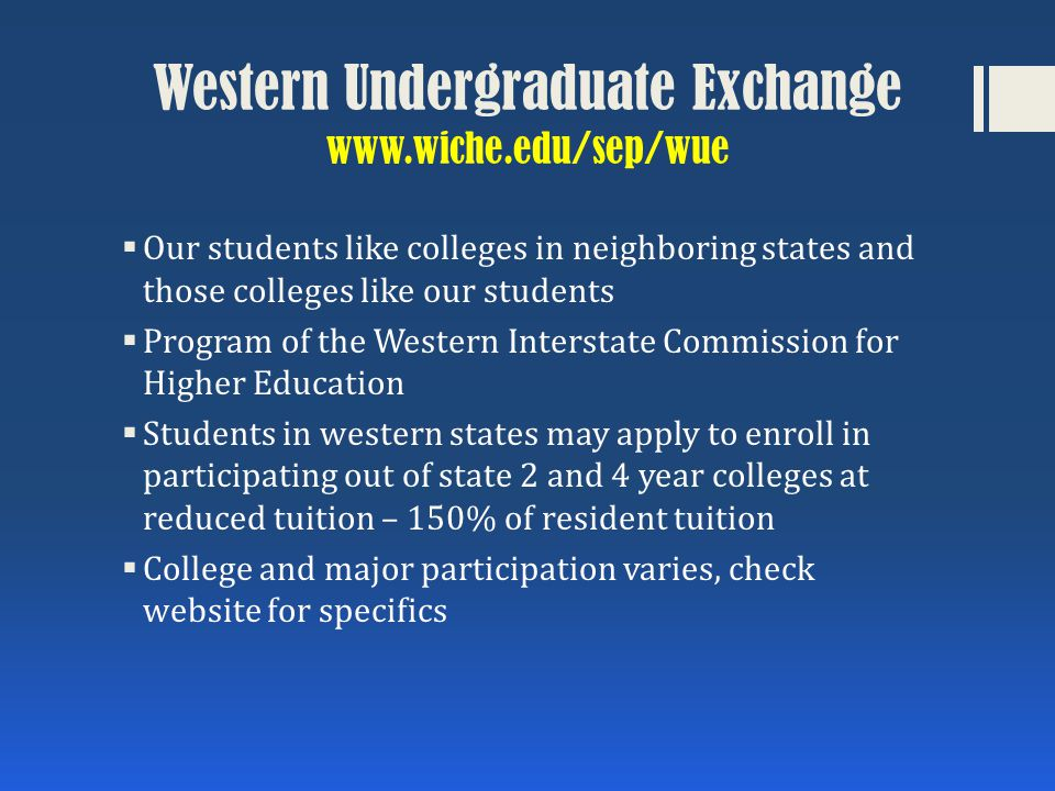 Western Undergraduate Exchange www.wiche.edu/sep/wue  Our students like colleges in neighboring states and those colleges like our students  Program of the Western Interstate Commission for Higher Education  Students in western states may apply to enroll in participating out of state 2 and 4 year colleges at reduced tuition – 150% of resident tuition  College and major participation varies, check website for specifics