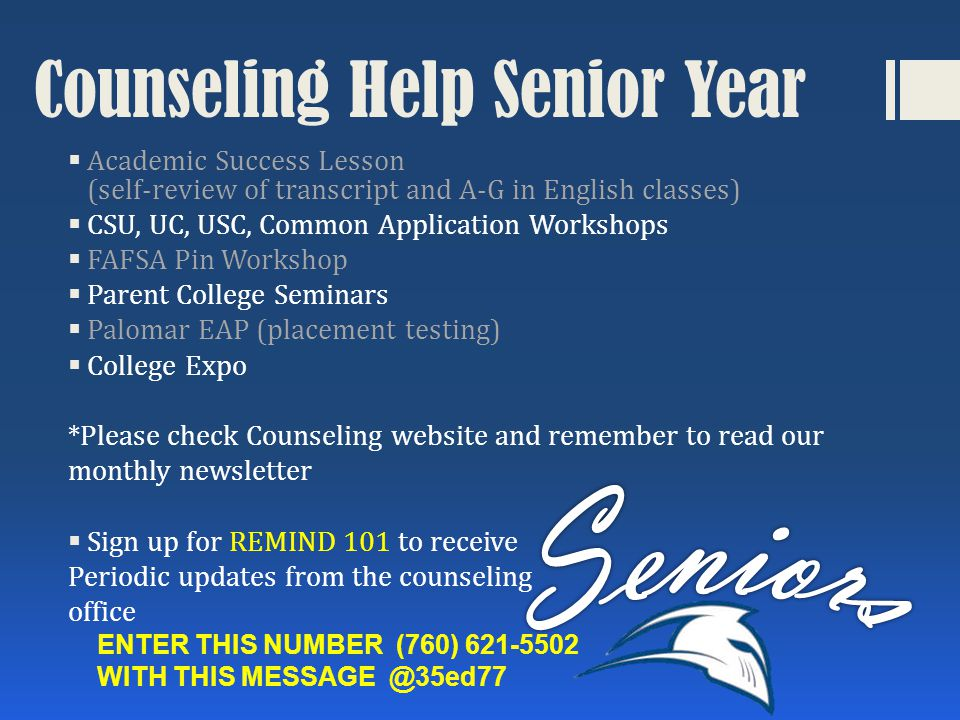 Counseling Help Senior Year  Academic Success Lesson (self-review of transcript and A-G in English classes)  CSU, UC, USC, Common Application Workshops  FAFSA Pin Workshop  Parent College Seminars  Palomar EAP (placement testing)  College Expo *Please check Counseling website and remember to read our monthly newsletter  Sign up for REMIND 101 to receive Periodic updates from the counseling office ENTER THIS NUMBER (760) 621-5502 WITH THIS MESSAGE @35ed77
