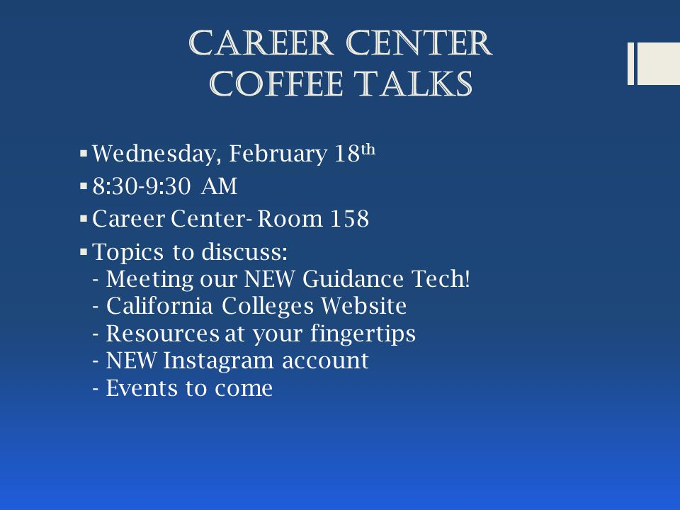 Career Center COFFEE TALKS  Wednesday, February 18 th  8:30-9:30 AM  Career Center- Room 158  Topics to discuss: - Meeting our NEW Guidance Tech.