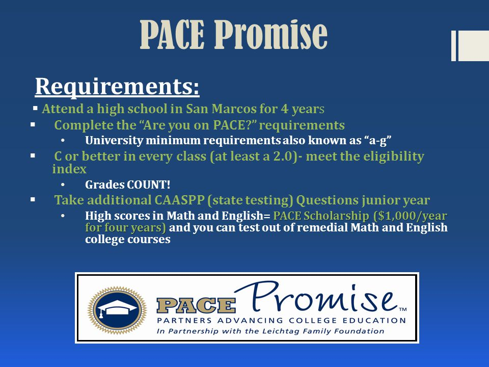 Requirements:  Attend a high school in San Marcos for 4 years  Complete the Are you on PACE? requirements University minimum requirements also known as a-g  C or better in every class (at least a 2.0)- meet the eligibility index Grades COUNT.