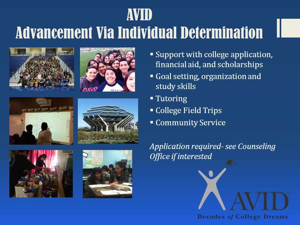 AVID Advancement Via Individual Determination  Support with college application, financial aid, and scholarships  Goal setting, organization and study skills  Tutoring  College Field Trips  Community Service Application required- see Counseling Office if interested