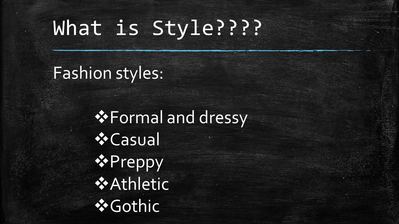 What is Style Fashion styles:  Formal and dressy  Casual  Preppy  Athletic  Gothic