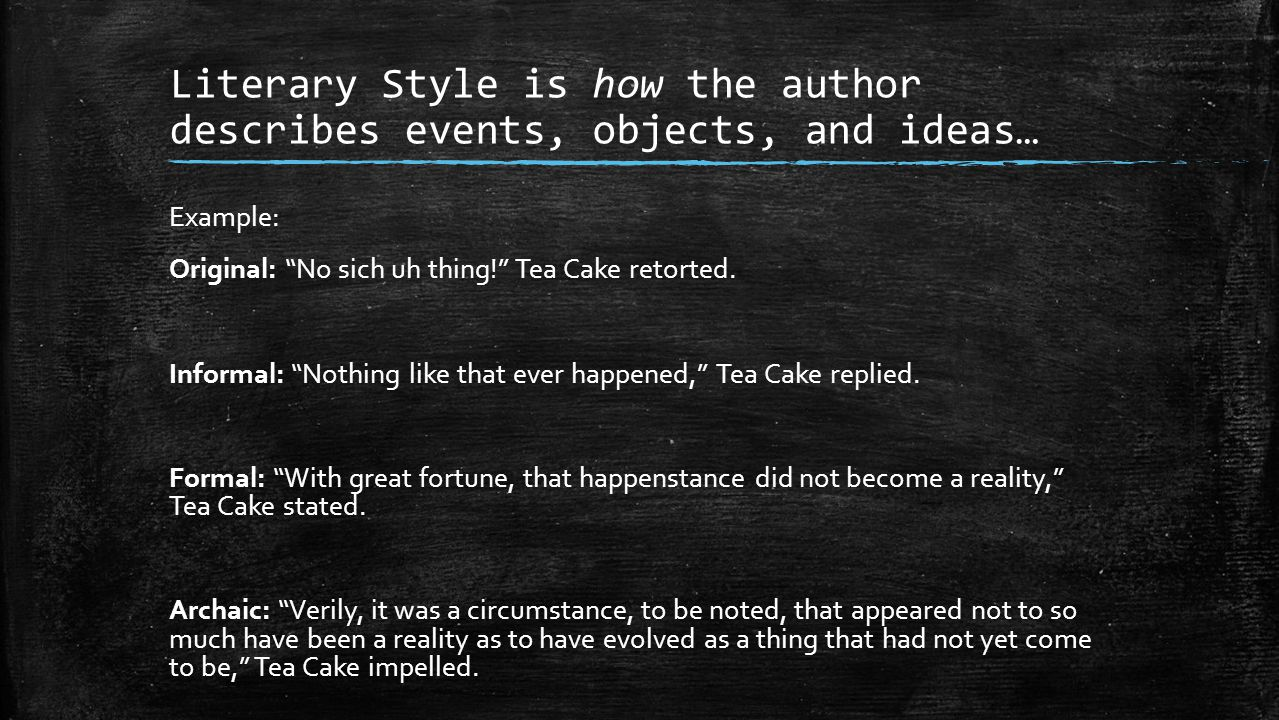 Literary Style is how the author describes events, objects, and ideas… Example: Original: No sich uh thing! Tea Cake retorted.