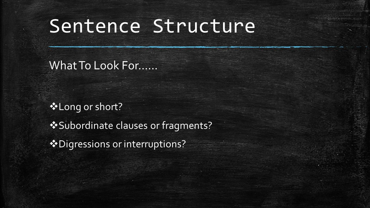 Sentence Structure What To Look For……  Long or short.