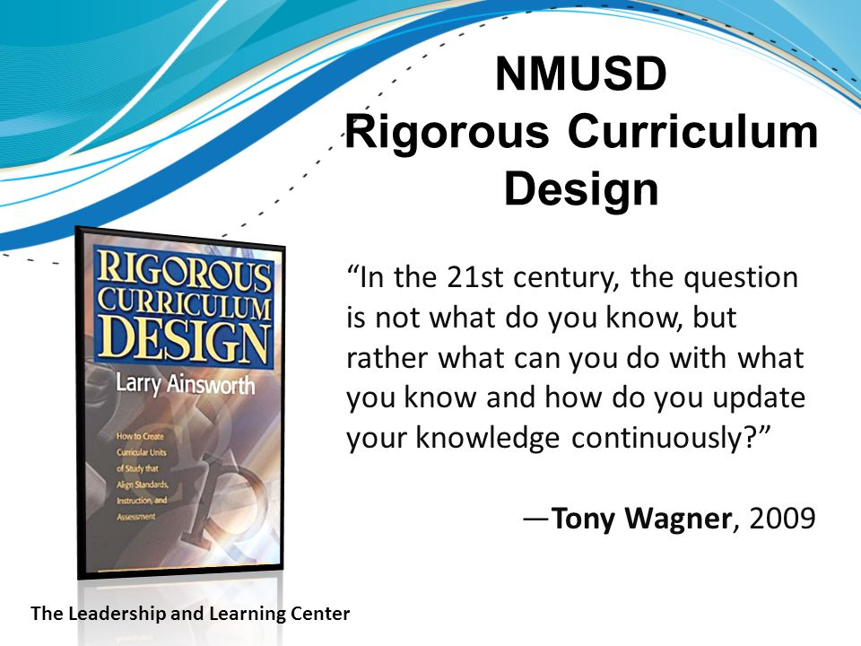 NMUSD Rigorous Curriculum Design In the 21st century, the question is not what do you know, but rather what can you do with what you know and how do you update your knowledge continuously —Tony Wagner, 2009 The Leadership and Learning Center