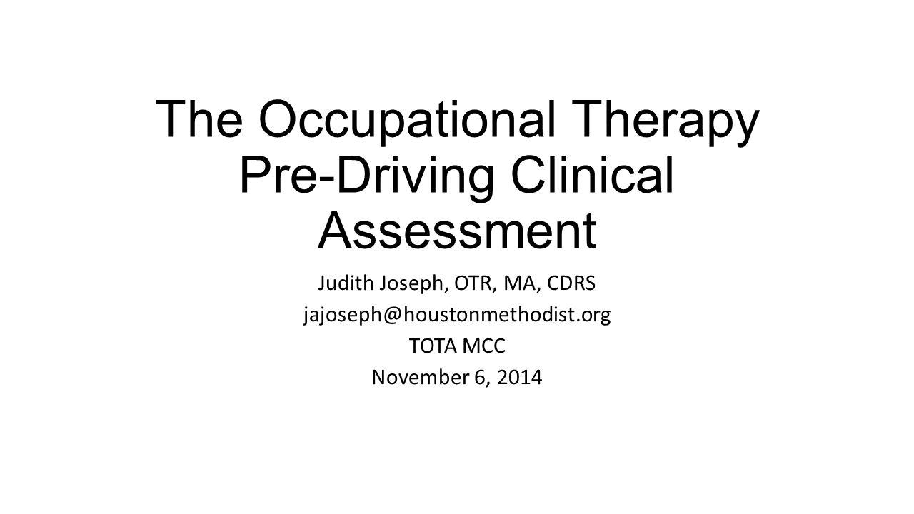 The Occupational Therapy Pre-Driving Clinical Assessment Judith Joseph, OTR, MA, CDRS jajoseph@houstonmethodist.org TOTA MCC November 6, 2014