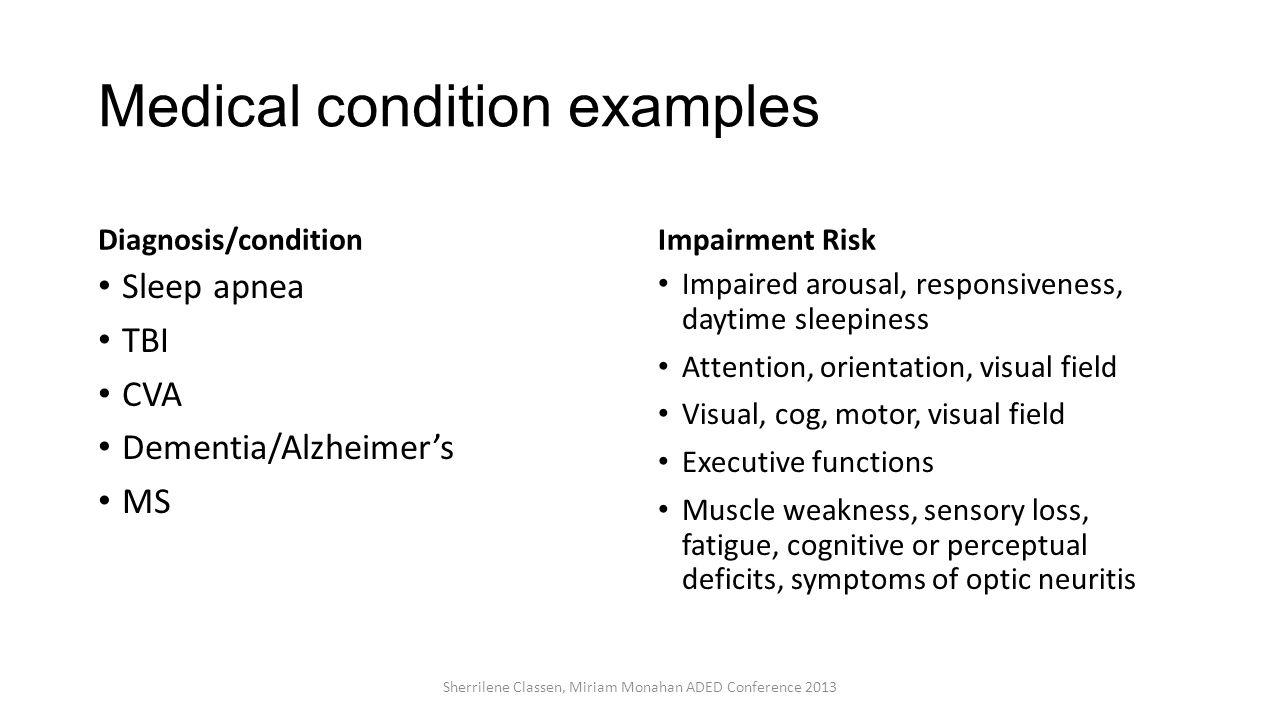 Medical condition examples Diagnosis/condition Sleep apnea TBI CVA Dementia/Alzheimer's MS Impairment Risk Impaired arousal, responsiveness, daytime s