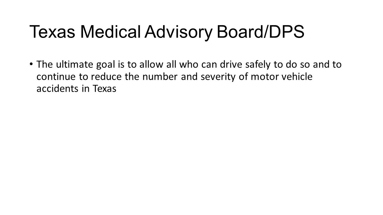 Texas Medical Advisory Board/DPS The ultimate goal is to allow all who can drive safely to do so and to continue to reduce the number and severity of