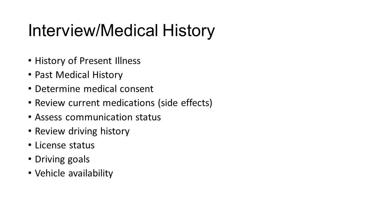 Interview/Medical History History of Present Illness Past Medical History Determine medical consent Review current medications (side effects) Assess c