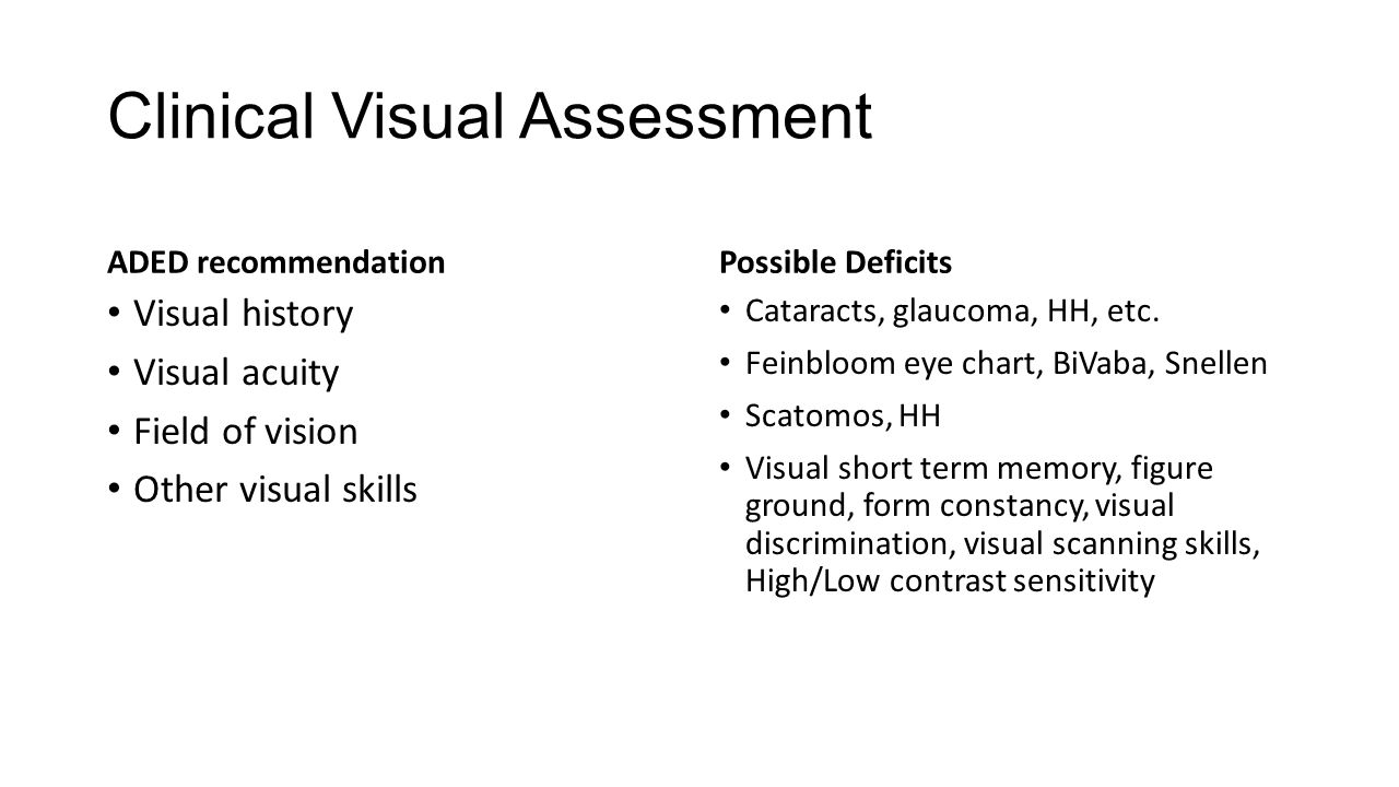 Clinical Visual Assessment ADED recommendation Visual history Visual acuity Field of vision Other visual skills Possible Deficits Cataracts, glaucoma,
