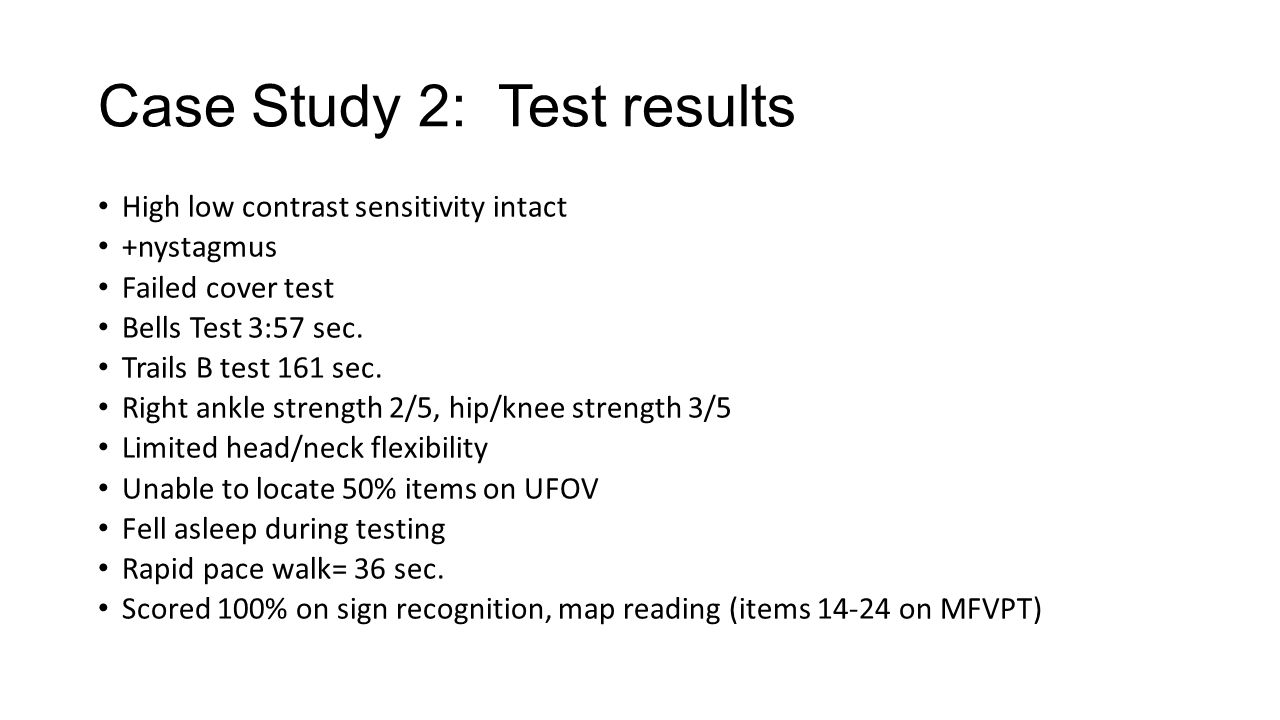Case Study 2: Test results High low contrast sensitivity intact +nystagmus Failed cover test Bells Test 3:57 sec. Trails B test 161 sec. Right ankle s