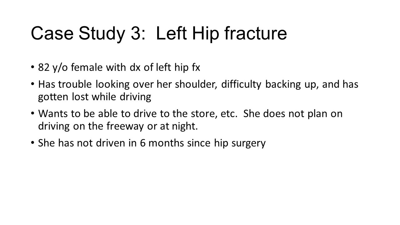 Case Study 3: Left Hip fracture 82 y/o female with dx of left hip fx Has trouble looking over her shoulder, difficulty backing up, and has gotten lost