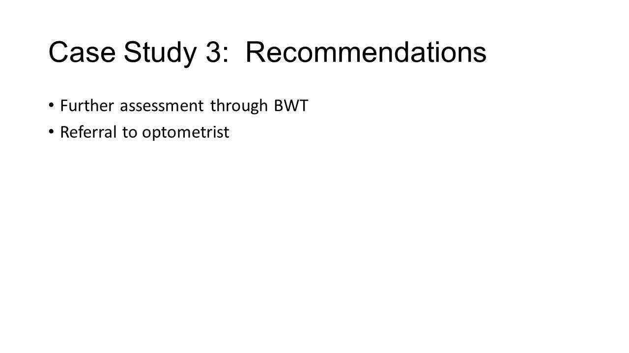 Case Study 3: Recommendations Further assessment through BWT Referral to optometrist