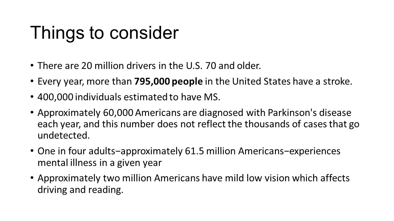 Things to consider There are 20 million drivers in the U.S. 70 and older. Every year, more than 795,000 people in the United States have a stroke. 400