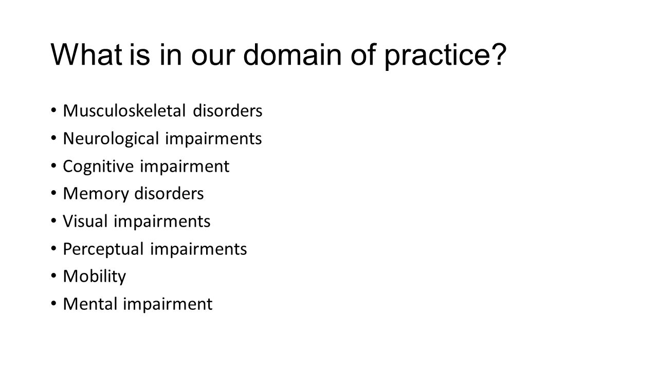 What is in our domain of practice? Musculoskeletal disorders Neurological impairments Cognitive impairment Memory disorders Visual impairments Percept