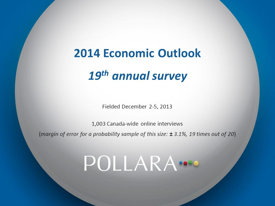 2014 Economic Outlook 19 th annual survey Fielded December 2-5, 2013 1,003 Canada-wide online interviews (margin of error for a probability sample of