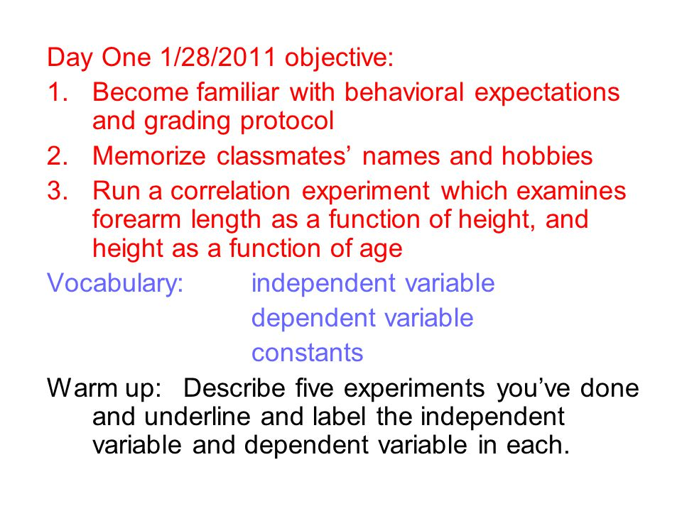Day two 1/31/2011 objective: 1.Differentiate between correlation and causation 2.Begin our first 'experiment' height as a function of age and forearm as a function of height 3.If time allows perform unit conversions using unit cancellation with practice worksheet Vocabulary: correlation (observed connection) causation (controlled manipulation) Warm up:Read worksheet Three types of experiments in the unit one packet and attempt the analysis questions.