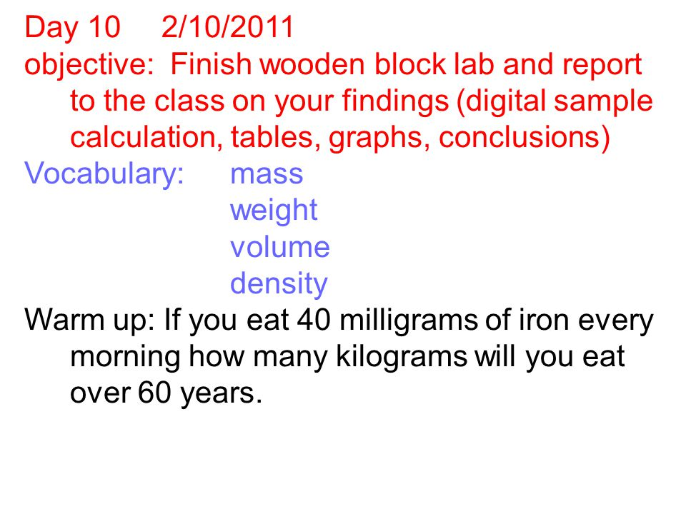 Day 10 2/10/2011 objective: Finish wooden block lab and report to the class on your findings (digital sample calculation, tables, graphs, conclusions) Vocabulary:mass weight volume density Warm up: If you eat 40 milligrams of iron every morning how many kilograms will you eat over 60 years.