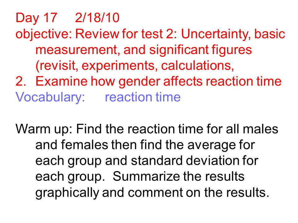 Day 17 2/18/10 objective: Review for test 2: Uncertainty, basic measurement, and significant figures (revisit, experiments, calculations, 2.Examine how gender affects reaction time Vocabulary:reaction time Warm up: Find the reaction time for all males and females then find the average for each group and standard deviation for each group.