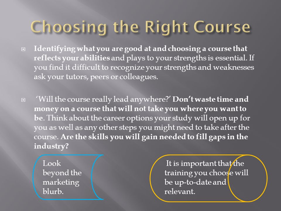  Identifying what you are good at and choosing a course that reflects your abilities and plays to your strengths is essential. If you find it difficu