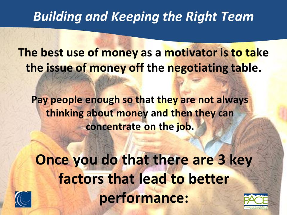 Building and Keeping the Right Team The best use of money as a motivator is to take the issue of money off the negotiating table.