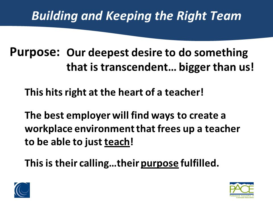 Building and Keeping the Right Team Purpose: Our deepest desire to do something that is transcendent… bigger than us.