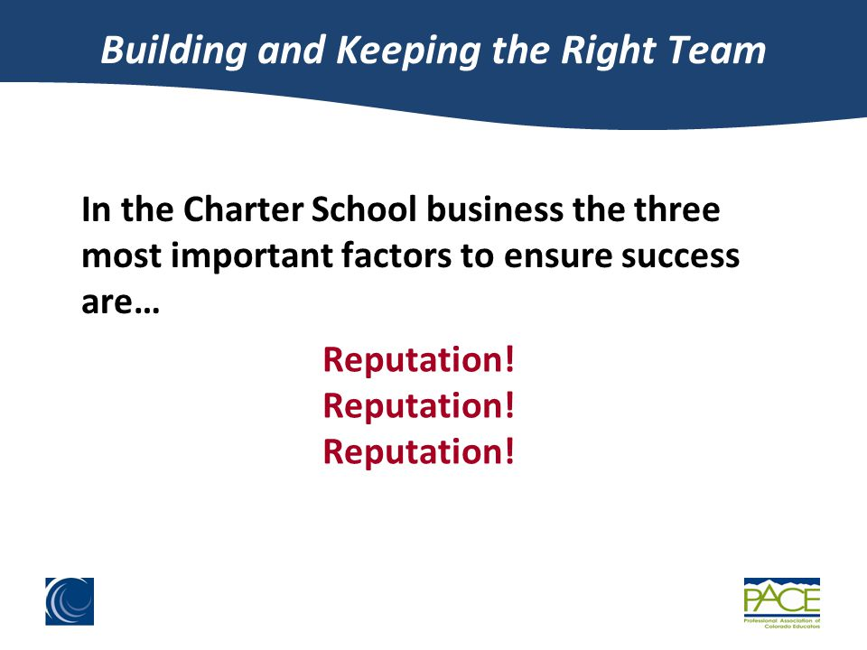 Building and Keeping the Right Team In the Charter School business the three most important factors to ensure success are… Reputation!