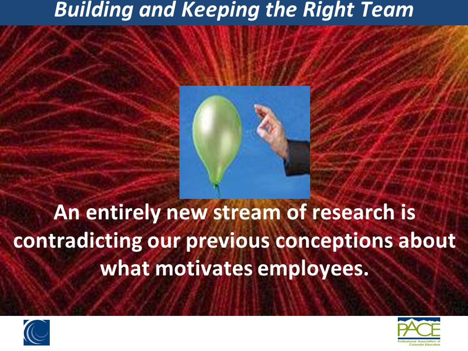 Building and Keeping the Right Team Bonuses or monetary rewards will help get more out of our employees.
