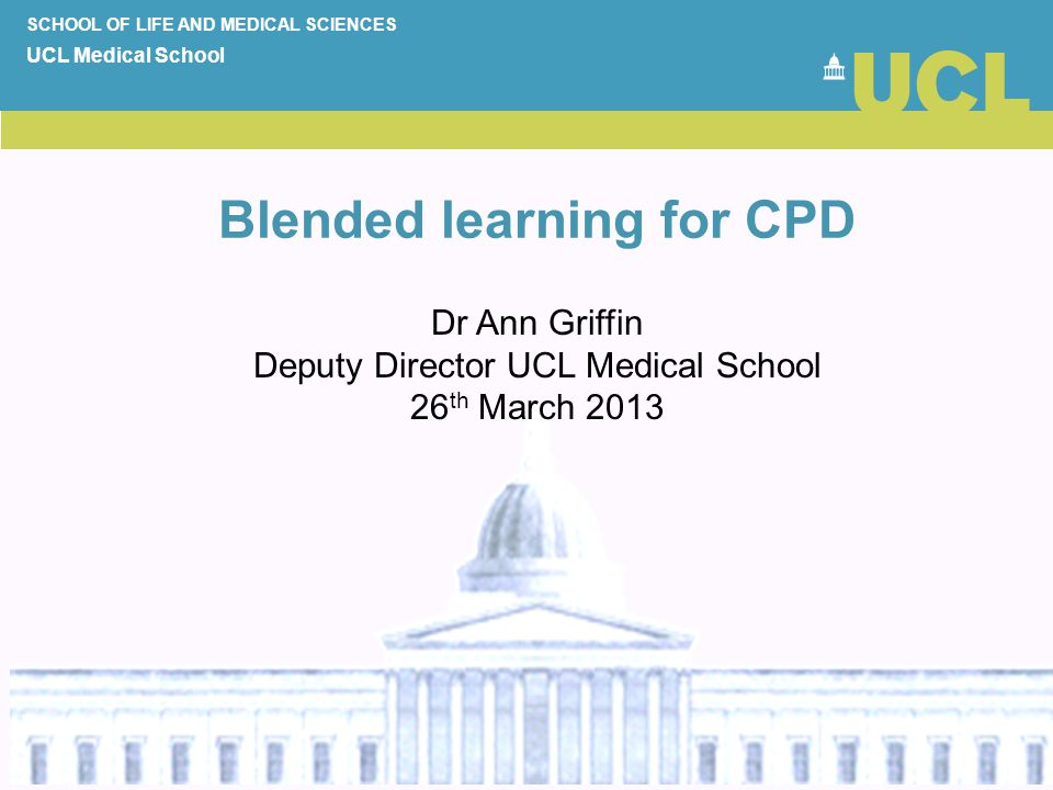 Blended learning for CPD SCHOOL OF LIFE AND MEDICAL SCIENCES UCL Medical School Dr Ann Griffin Deputy Director UCL Medical School 26 th March 2013