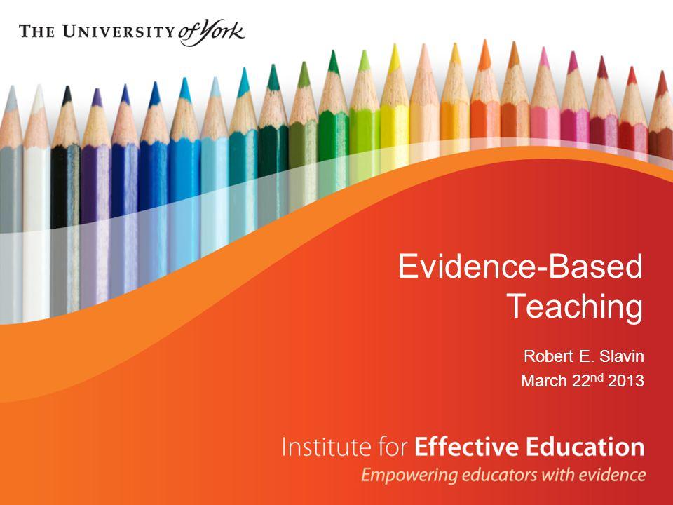 Evidence-Based Teaching Robert E. Slavin March 22 nd 2013