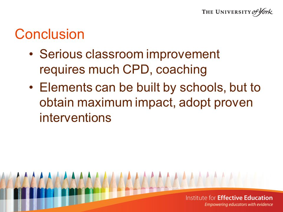 Conclusion Serious classroom improvement requires much CPD, coaching Elements can be built by schools, but to obtain maximum impact, adopt proven interventions