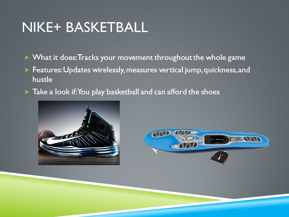 NIKE+ BASKETBALL  What it does: Tracks your movement throughout the whole game  Features: Updates wirelessly, measures vertical jump, quickness, and hustle  Take a look if: You play basketball and can afford the shoes