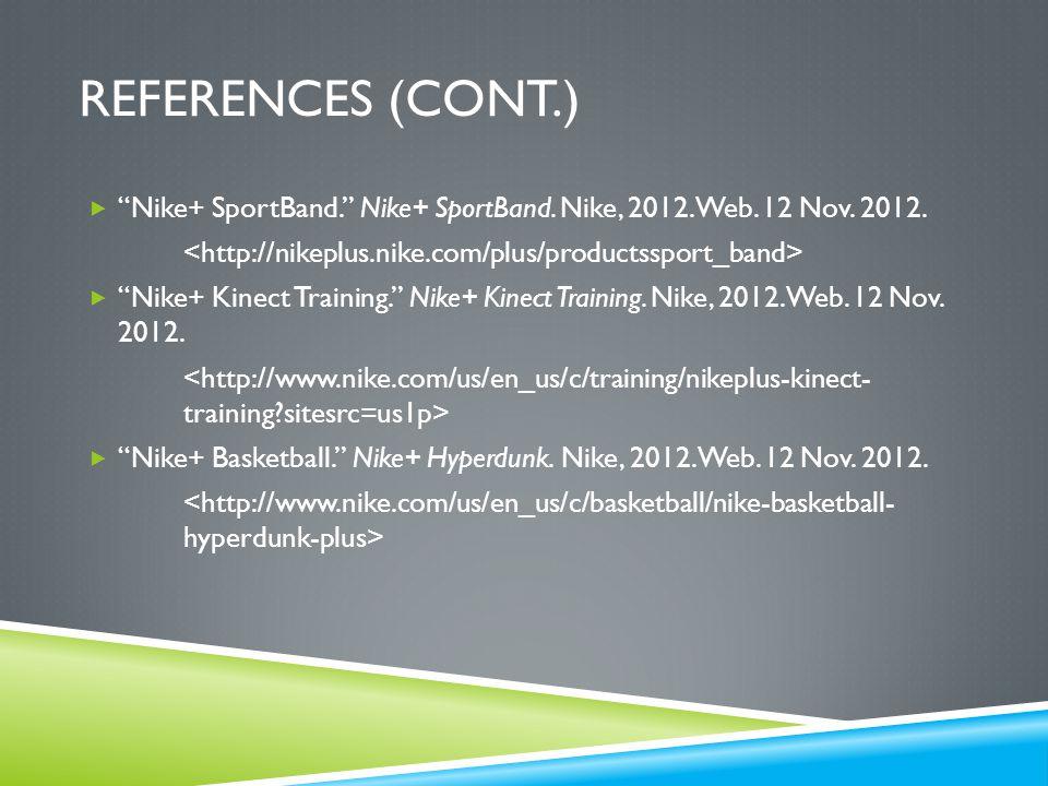 """REFERENCES (CONT.)  """"Nike+ SportBand."""" Nike+ SportBand. Nike, 2012. Web. 12 Nov. 2012.  """"Nike+ Kinect Training."""" Nike+ Kinect Training. Nike, 2012."""
