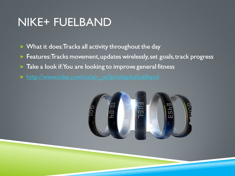 NIKE+ FUELBAND  What it does: Tracks all activity throughout the day  Features: Tracks movement, updates wirelessly, set goals, track progress  Take a look if: You are looking to improve general fitness  http://www.nike.com/us/en_us/lp/nikeplusfuelband http://www.nike.com/us/en_us/lp/nikeplusfuelband