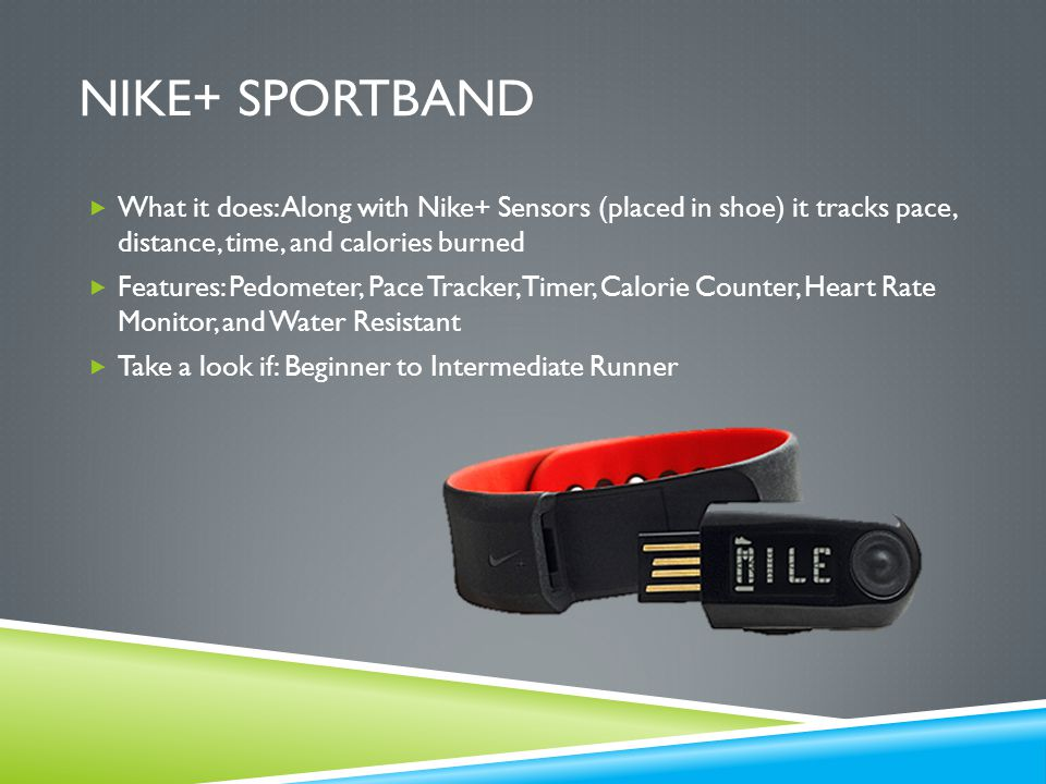 NIKE+ SPORTBAND  What it does: Along with Nike+ Sensors (placed in shoe) it tracks pace, distance, time, and calories burned  Features: Pedometer, Pace Tracker, Timer, Calorie Counter, Heart Rate Monitor, and Water Resistant  Take a look if: Beginner to Intermediate Runner