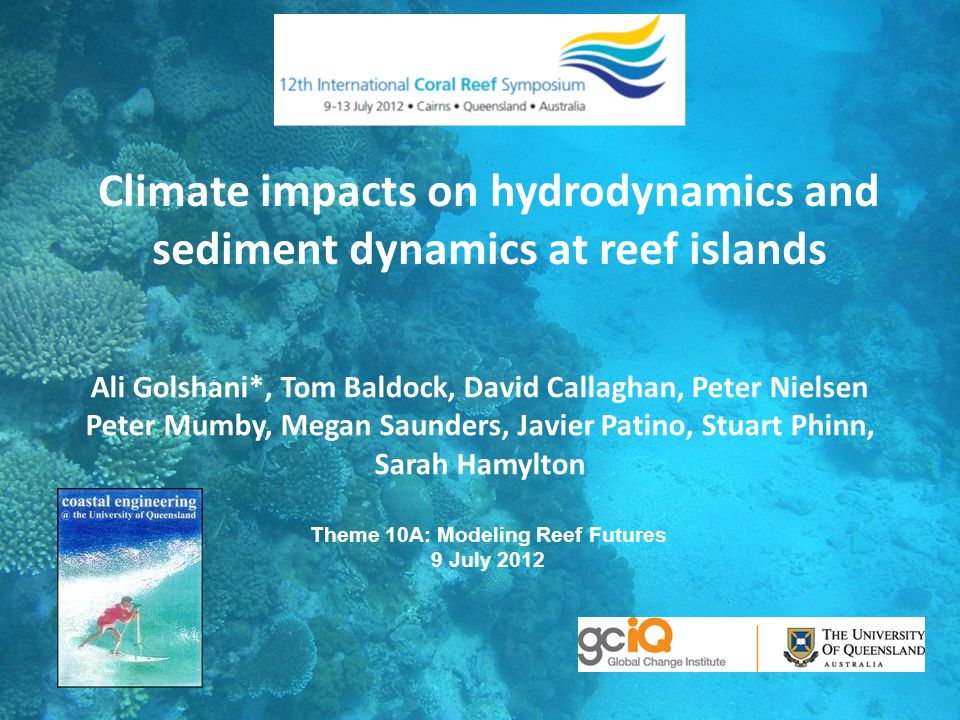 Climate impacts on hydrodynamics and sediment dynamics at reef islands Ali Golshani*, Tom Baldock, David Callaghan, Peter Nielsen Peter Mumby, Megan S