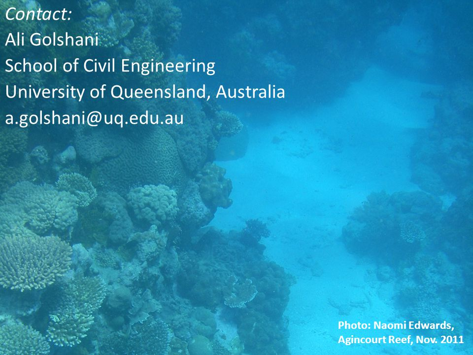 Contact: Ali Golshani School of Civil Engineering University of Queensland, Australia a.golshani@uq.edu.au Photo: Naomi Edwards, Agincourt Reef, Nov.