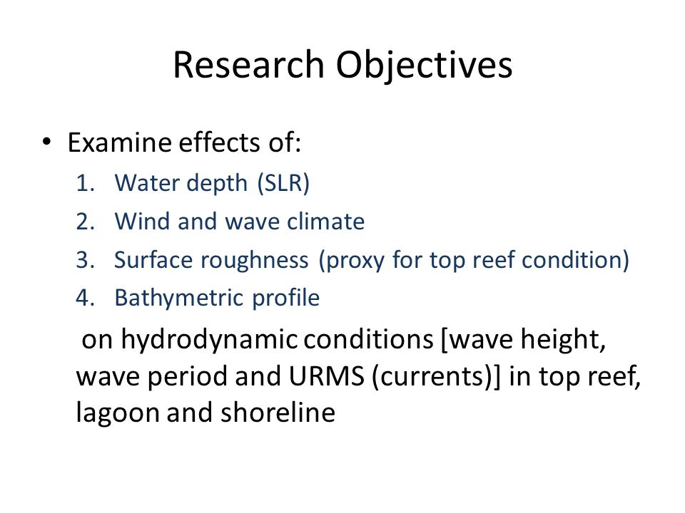 Research Objectives Examine effects of: 1.Water depth (SLR) 2.Wind and wave climate 3.Surface roughness (proxy for top reef condition) 4.Bathymetric p