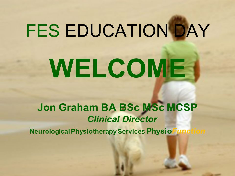 FES EDUCATION DAY WELCOME Jon Graham BA BSc MSc MCSP Clinical Director Neurological Physiotherapy Services PhysioFunction