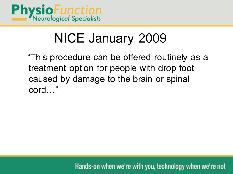 NICE January 2009 This procedure can be offered routinely as a treatment option for people with drop foot caused by damage to the brain or spinal cord…