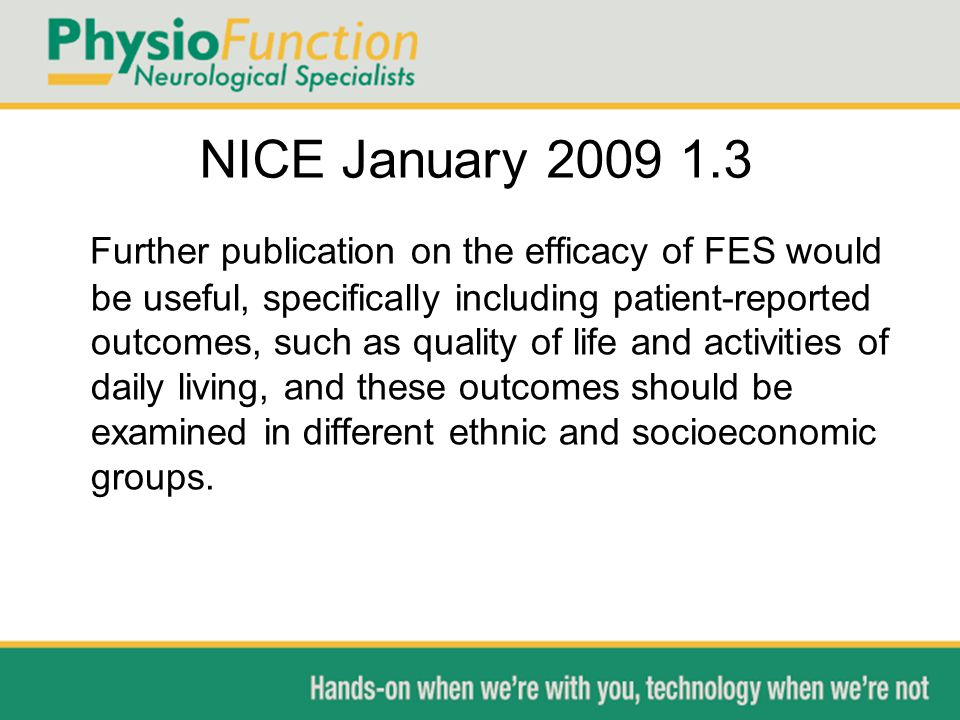 NICE January 2009 1.3 Further publication on the efficacy of FES would be useful, specifically including patient-reported outcomes, such as quality of life and activities of daily living, and these outcomes should be examined in different ethnic and socioeconomic groups.